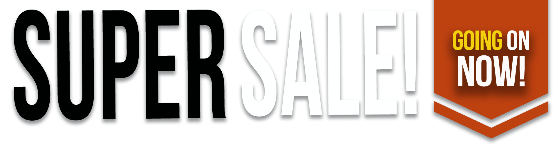 SUPER SALE! GOING ON NOW!